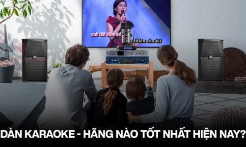 Nên chọn Dàn karaoke của hãng nào tốt nhất hiện nay