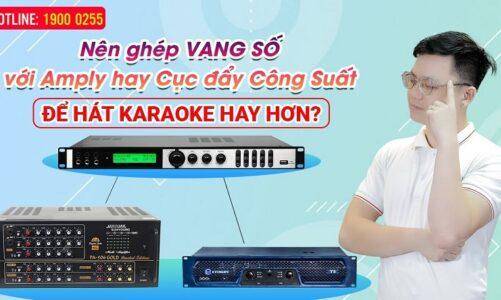 Nên ghép VANG SỐ với AMPLY hay Cục đẩy Công Suất để Hát karaoke Hay Hơn?